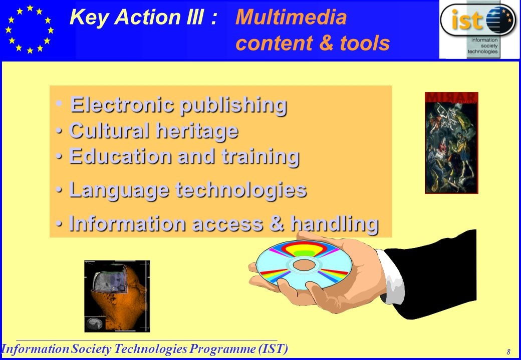 Information Society Technologies Programme (IST) 8 Electronic publishing Cultural heritage Cultural heritage Education and training Education and training Language technologies Language technologies Information access & handling Information access & handling Key Action III : Multimedia content & tools