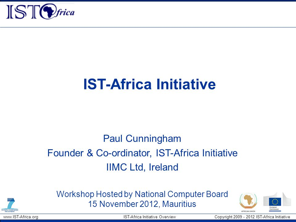 www.IST-Africa.org IST-Africa Initiative Overview Copyright 2009 - 2012 IST-Africa Initiative IST-Africa Initiative Paul Cunningham Founder & Co-ordinator, IST-Africa Initiative IIMC Ltd, Ireland Workshop Hosted by National Computer Board 15 November 2012, Mauritius