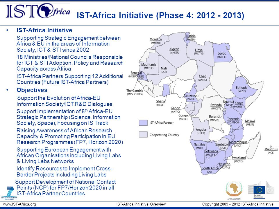 www.IST-Africa.org IST-Africa Initiative Overview Copyright 2009 - 2012 IST-Africa Initiative IST-Africa Initiative (Phase 4: 2012 - 2013) IST-Africa Initiative Supporting Strategic Engagement between Africa & EU in the areas of Information Society, ICT & STI since 2002 18 Ministries/National Councils Responsible for ICT & STI Adoption, Policy and Research Capacity across Africa IST-Africa Partners Supporting 12 Additional Countries (Future IST-Africa Partners) Objectives Support the Evolution of Africa-EU Information Society/ICT R&D Dialogues Support Implementation of 8 th Africa-EU Strategic Partnership (Science, Information Society, Space), Focusing on IS Track Raising Awareness of African Research Capacity & Promoting Participation in EU Research Programmes (FP7, Horizon 2020) Supporting European Engagement with African Organisations including Living Labs & Living Labs Networks Identify Resources to Implement Cross- Border Projects including Living Labs Support Development of National Contact Points (NCP) for FP7/Horizon 2020 in all IST-Africa Partner Countries