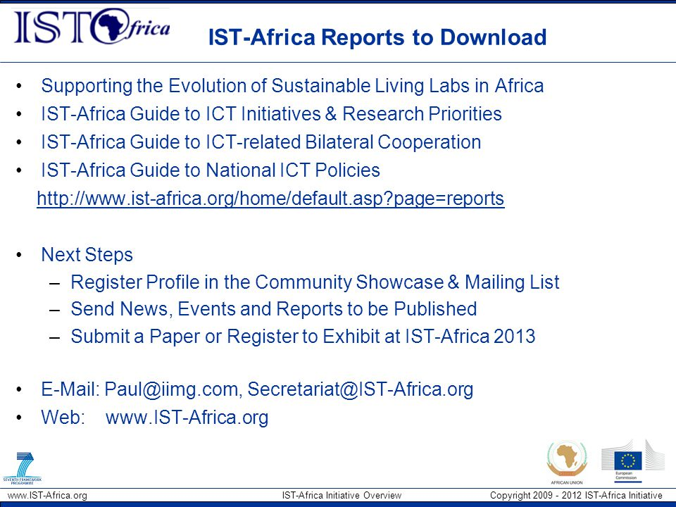 www.IST-Africa.org IST-Africa Initiative Overview Copyright 2009 - 2012 IST-Africa Initiative IST-Africa Reports to Download Supporting the Evolution of Sustainable Living Labs in Africa IST-Africa Guide to ICT Initiatives & Research Priorities IST-Africa Guide to ICT-related Bilateral Cooperation IST-Africa Guide to National ICT Policies http://www.ist-africa.org/home/default.asp page=reports Next Steps –Register Profile in the Community Showcase & Mailing List –Send News, Events and Reports to be Published –Submit a Paper or Register to Exhibit at IST-Africa 2013 E-Mail: Paul@iimg.com, Secretariat@IST-Africa.org Web: www.IST-Africa.org
