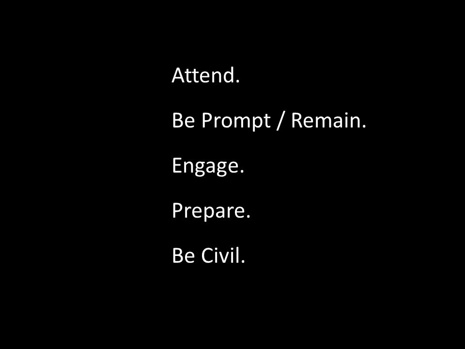 Attend. Be Prompt / Remain. Engage. Prepare. Be Civil.