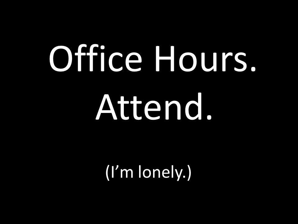 Office Hours. Attend. (I'm lonely.)
