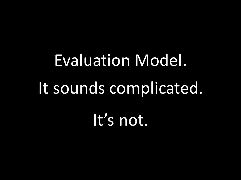 Evaluation Model. It sounds complicated. It's not.