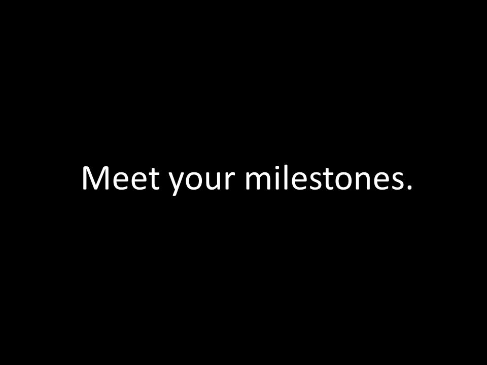 Meet your milestones.
