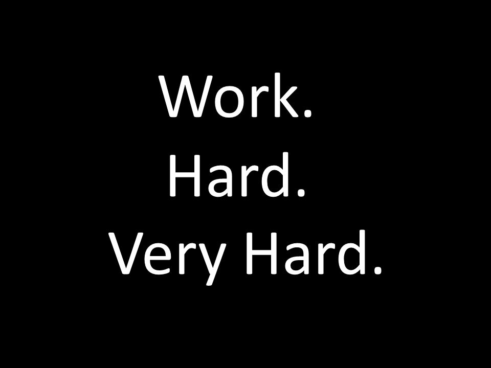 Work. Hard. Very Hard.