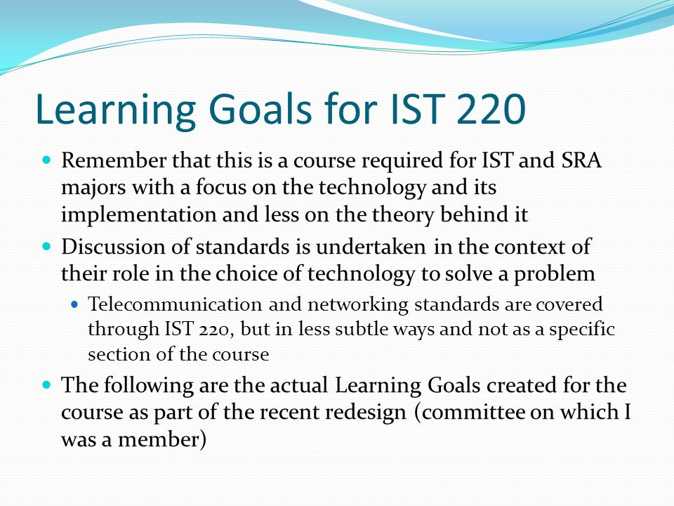 Learning Goals for IST 220 Remember that this is a course required for IST and SRA majors with a focus on the technology and its implementation and less on the theory behind it Discussion of standards is undertaken in the context of their role in the choice of technology to solve a problem Telecommunication and networking standards are covered through IST 220, but in less subtle ways and not as a specific section of the course The following are the actual Learning Goals created for the course as part of the recent redesign (committee on which I was a member)