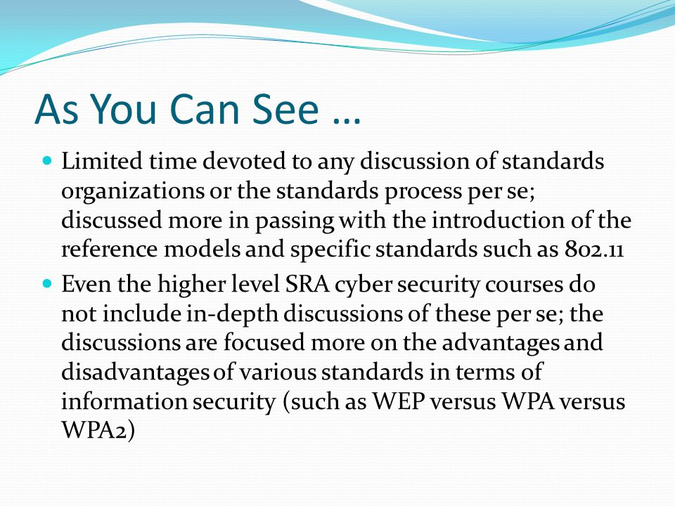 As You Can See … Limited time devoted to any discussion of standards organizations or the standards process per se; discussed more in passing with the introduction of the reference models and specific standards such as 802.11 Even the higher level SRA cyber security courses do not include in-depth discussions of these per se; the discussions are focused more on the advantages and disadvantages of various standards in terms of information security (such as WEP versus WPA versus WPA2)