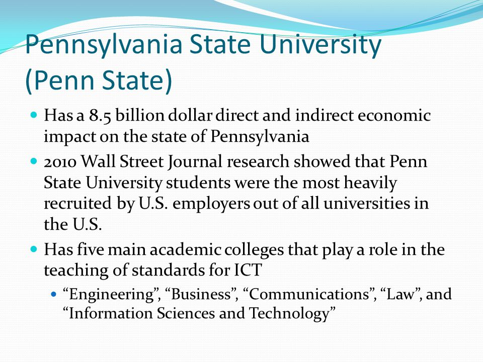 Pennsylvania State University (Penn State) Has a 8.5 billion dollar direct and indirect economic impact on the state of Pennsylvania 2010 Wall Street Journal research showed that Penn State University students were the most heavily recruited by U.S.