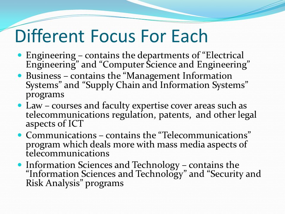 Different Focus For Each Engineering – contains the departments of Electrical Engineering and Computer Science and Engineering Business – contains the Management Information Systems and Supply Chain and Information Systems programs Law – courses and faculty expertise cover areas such as telecommunications regulation, patents, and other legal aspects of ICT Communications – contains the Telecommunications program which deals more with mass media aspects of telecommunications Information Sciences and Technology – contains the Information Sciences and Technology and Security and Risk Analysis programs