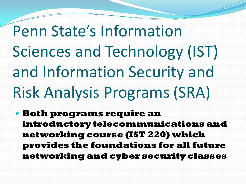 Penn State's Information Sciences and Technology (IST) and Information Security and Risk Analysis Programs (SRA) Both programs require an introductory telecommunications and networking course (IST 220) which provides the foundations for all future networking and cyber security classes