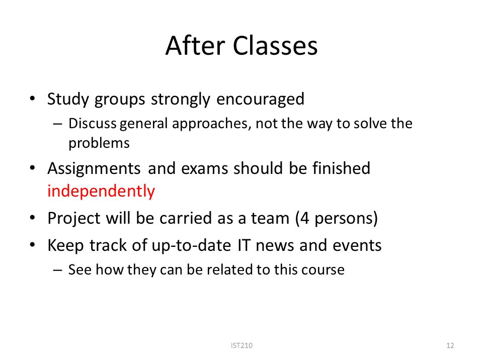 After Classes Study groups strongly encouraged – Discuss general approaches, not the way to solve the problems Assignments and exams should be finished independently Project will be carried as a team (4 persons) Keep track of up-to-date IT news and events – See how they can be related to this course IST21012