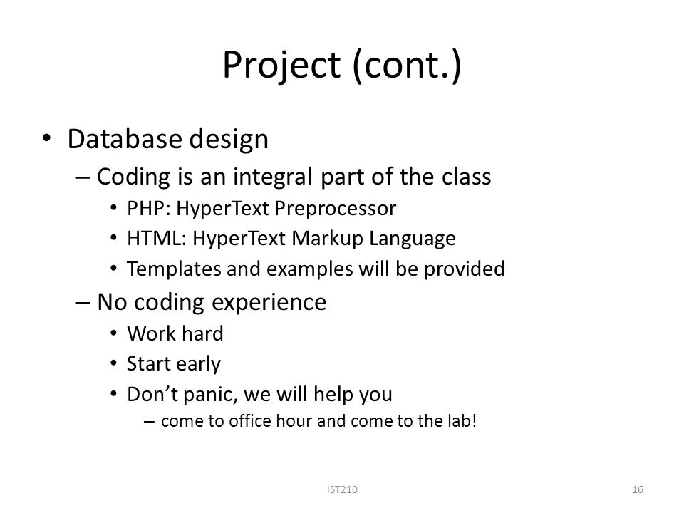 Project (cont.) Database design – Coding is an integral part of the class PHP: HyperText Preprocessor HTML: HyperText Markup Language Templates and ex