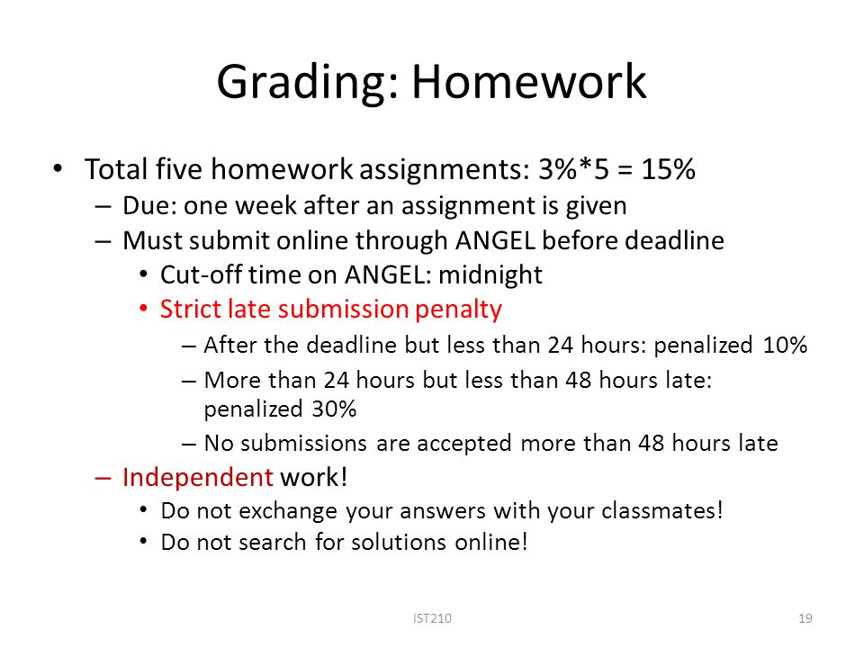 Grading: Homework Total five homework assignments: 3%*5 = 15% – Due: one week after an assignment is given – Must submit online through ANGEL before d