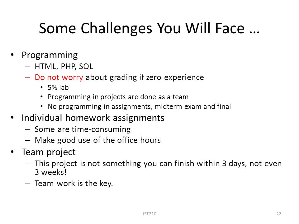 Some Challenges You Will Face … Programming – HTML, PHP, SQL – Do not worry about grading if zero experience 5% lab Programming in projects are done as a team No programming in assignments, midterm exam and final Individual homework assignments – Some are time-consuming – Make good use of the office hours Team project – This project is not something you can finish within 3 days, not even 3 weeks.