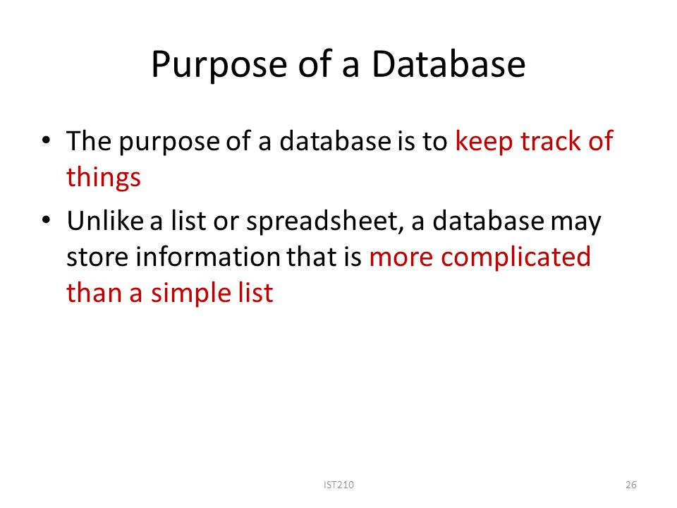 Purpose of a Database The purpose of a database is to keep track of things Unlike a list or spreadsheet, a database may store information that is more complicated than a simple list IST21026