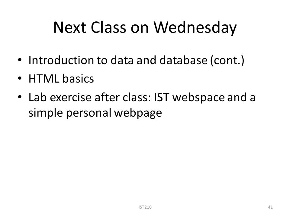 Next Class on Wednesday Introduction to data and database (cont.) HTML basics Lab exercise after class: IST webspace and a simple personal webpage 41IST210