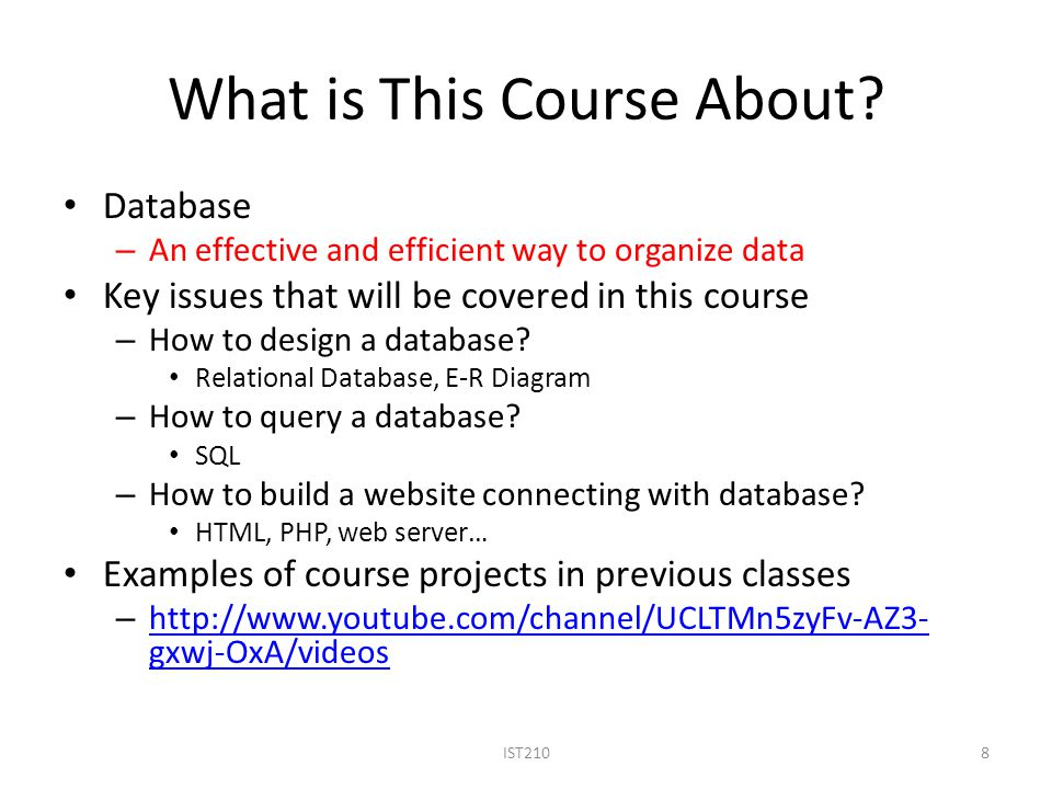 What is This Course About? Database – An effective and efficient way to organize data Key issues that will be covered in this course – How to design a