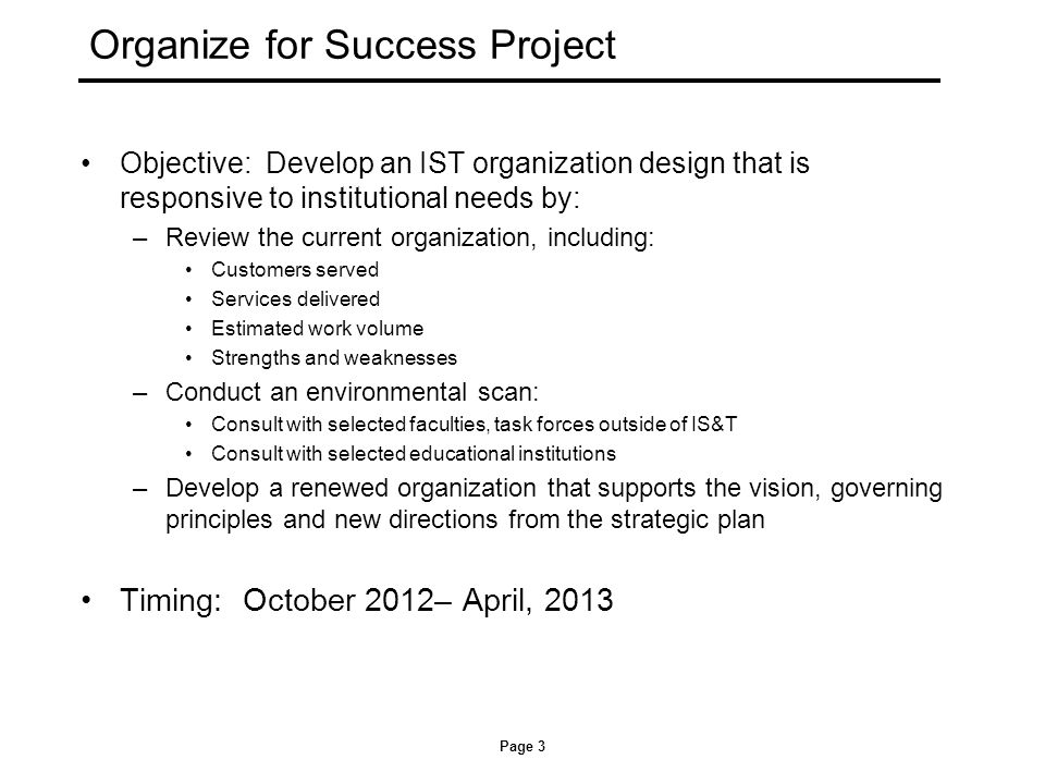 Organize for Success Project Objective: Develop an IST organization design that is responsive to institutional needs by: –Review the current organization, including: Customers served Services delivered Estimated work volume Strengths and weaknesses –Conduct an environmental scan: Consult with selected faculties, task forces outside of IS&T Consult with selected educational institutions –Develop a renewed organization that supports the vision, governing principles and new directions from the strategic plan Timing: October 2012– April, 2013 Page 3