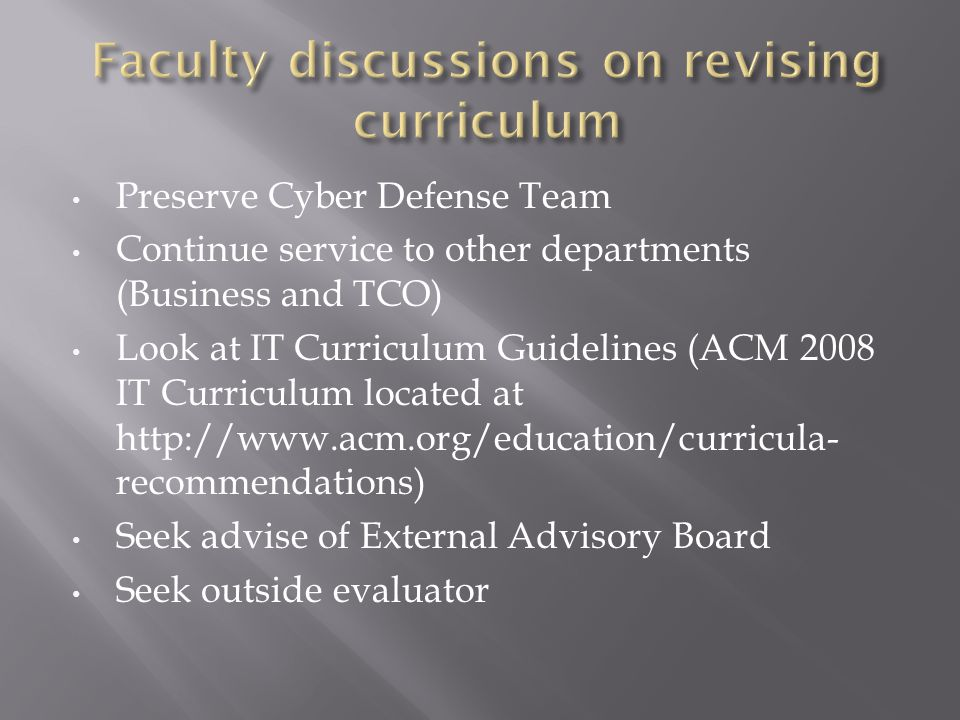 Preserve Cyber Defense Team Continue service to other departments (Business and TCO) Look at IT Curriculum Guidelines (ACM 2008 IT Curriculum located at http://www.acm.org/education/curricula- recommendations) Seek advise of External Advisory Board Seek outside evaluator