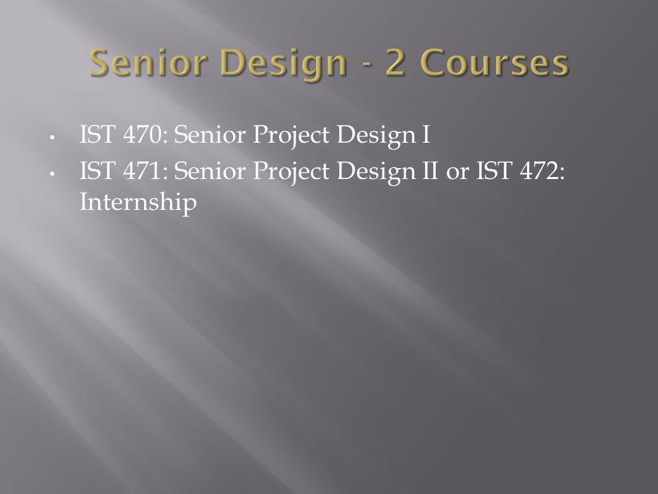 IST 470: Senior Project Design I IST 471: Senior Project Design II or IST 472: Internship