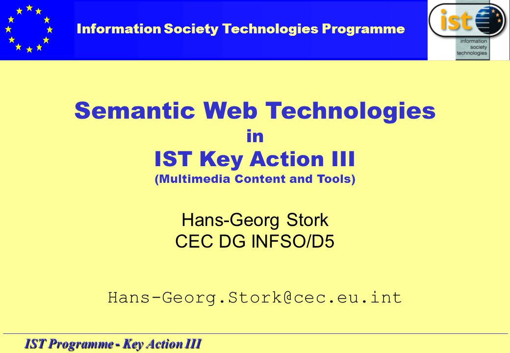IST Programme - Key Action III Research priorities: - mastering information - information management - information categorising Application areas: - all subject areas Mission (in a nutshell) : making sense of data Context: Information access, filtering analysis and handling (IAF) 5th Framework Programme >Information Society Technologies > Key Action 3 (Multimedia Content & Tools) > Area: IAF Hence: WP 2001 Action Line is Semantic Web Technologies
