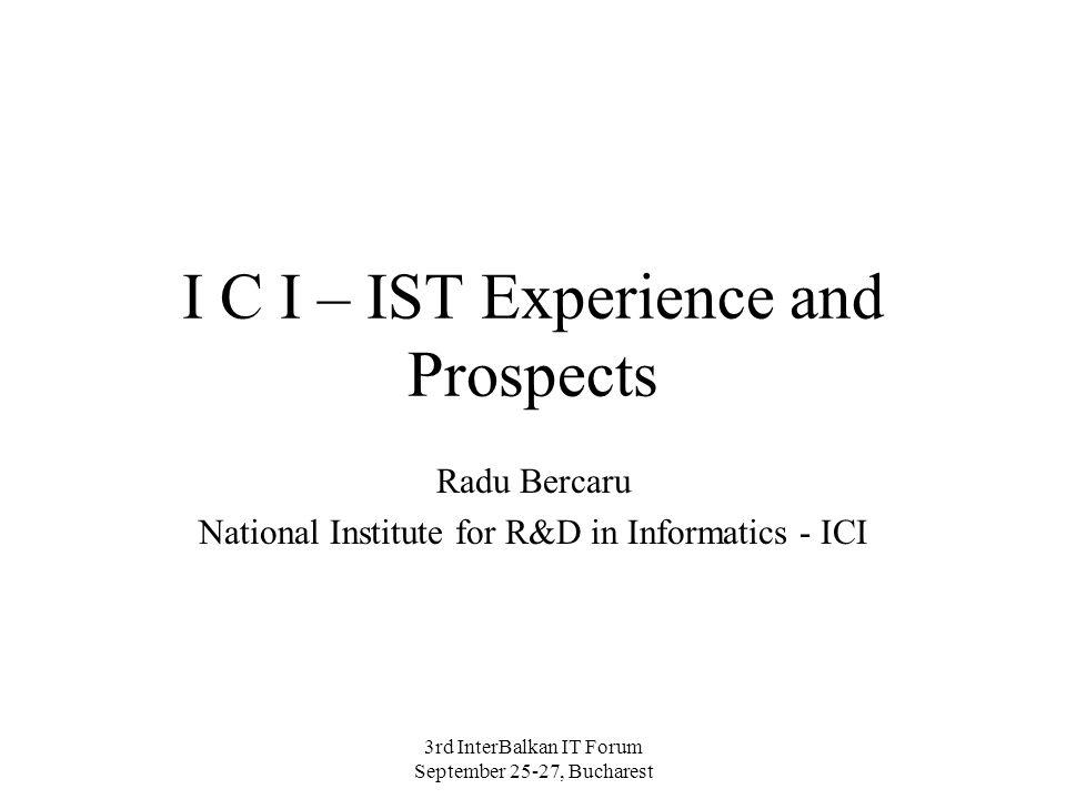 3rd InterBalkan IT Forum September 25-27, Bucharest I C I – IST Experience and Prospects Radu Bercaru National Institute for R&D in Informatics - ICI