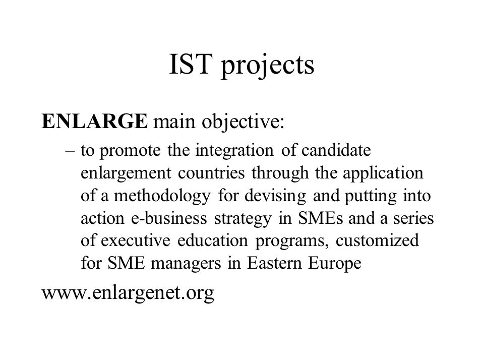 IST projects ENLARGE main objective: –to promote the integration of candidate enlargement countries through the application of a methodology for devising and putting into action e-business strategy in SMEs and a series of executive education programs, customized for SME managers in Eastern Europe www.enlargenet.org