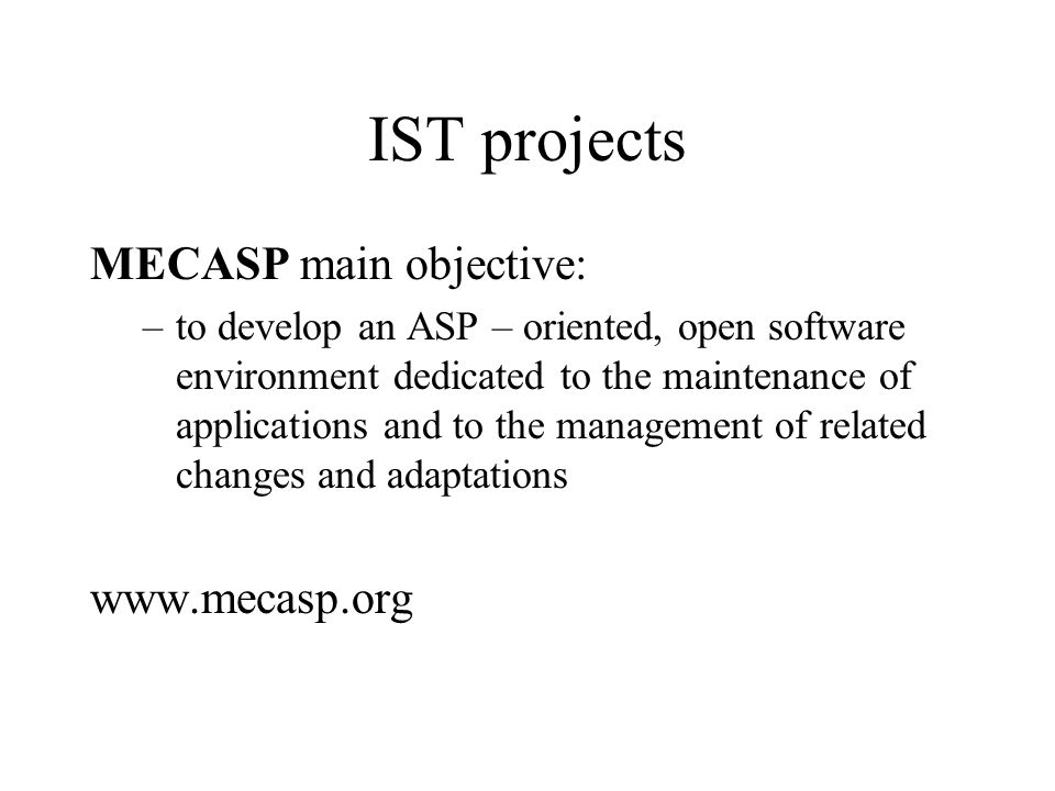 IST projects MECASP main objective: –to develop an ASP – oriented, open software environment dedicated to the maintenance of applications and to the management of related changes and adaptations www.mecasp.org