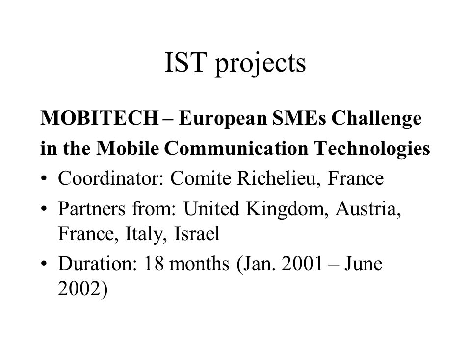 IST projects MOBITECH – European SMEs Challenge in the Mobile Communication Technologies Coordinator: Comite Richelieu, France Partners from: United Kingdom, Austria, France, Italy, Israel Duration: 18 months (Jan.