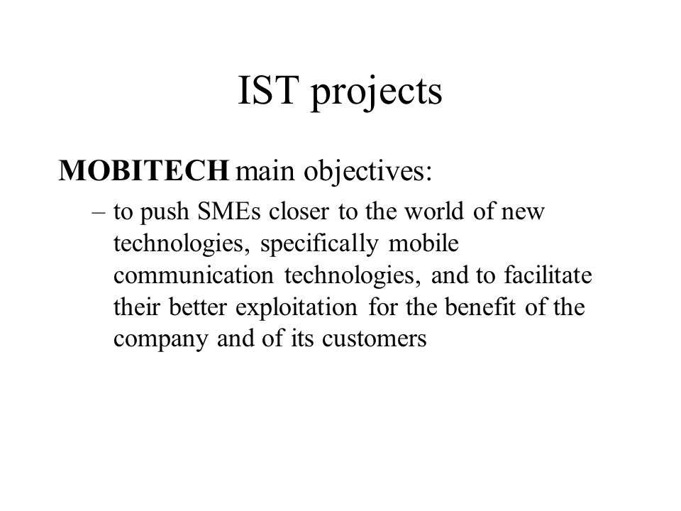 IST projects MOBITECH main objectives: –to push SMEs closer to the world of new technologies, specifically mobile communication technologies, and to facilitate their better exploitation for the benefit of the company and of its customers