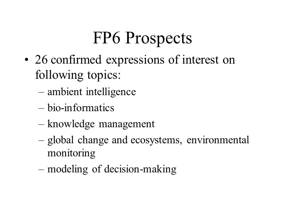 FP6 Prospects 26 confirmed expressions of interest on following topics: –ambient intelligence –bio-informatics –knowledge management –global change and ecosystems, environmental monitoring –modeling of decision-making