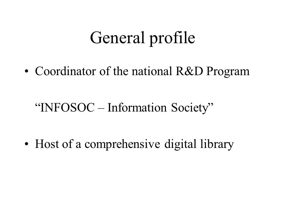 General profile Coordinator of the national R&D Program INFOSOC – Information Society Host of a comprehensive digital library