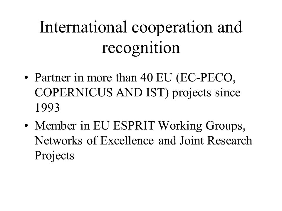 International cooperation and recognition Contact point for the European IST Prize Ranked first among Romanian R&D organizations, in the EC survey Impact of the enlargement of the European Union towards the associated CEE countries on RTD – innovation and structural policies (Office of Official publications of the EC, 1999)