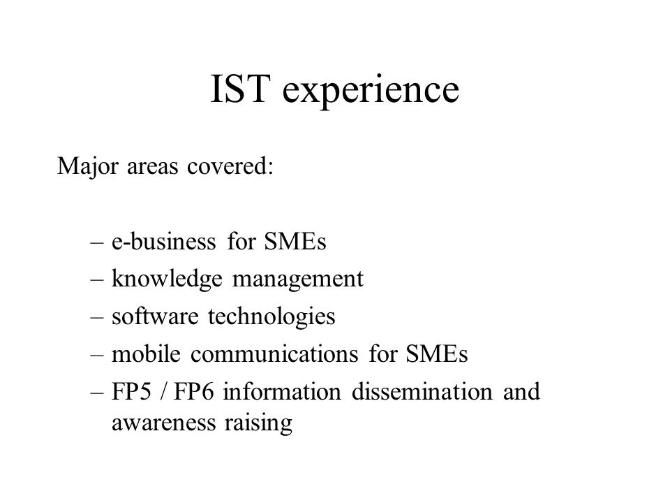 IST experience Major areas covered: –e-business for SMEs –knowledge management –software technologies –mobile communications for SMEs –FP5 / FP6 information dissemination and awareness raising