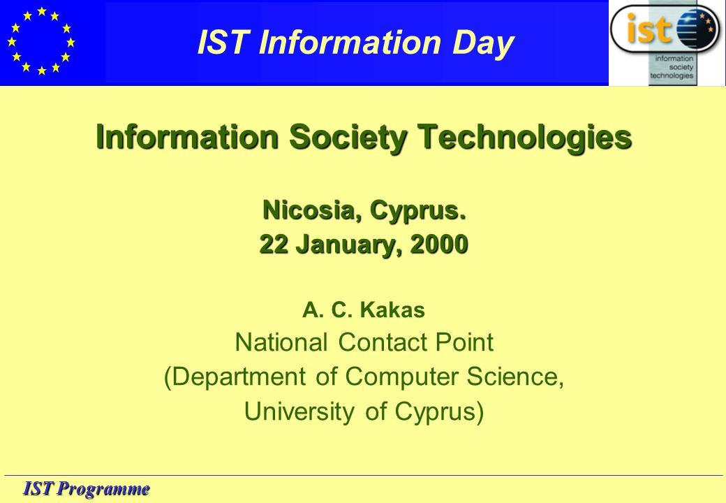 IST Programme IST Information Day Information Society Technologies Nicosia, Cyprus. 22 January, 2000 A. C. Kakas National Contact Point (Department of