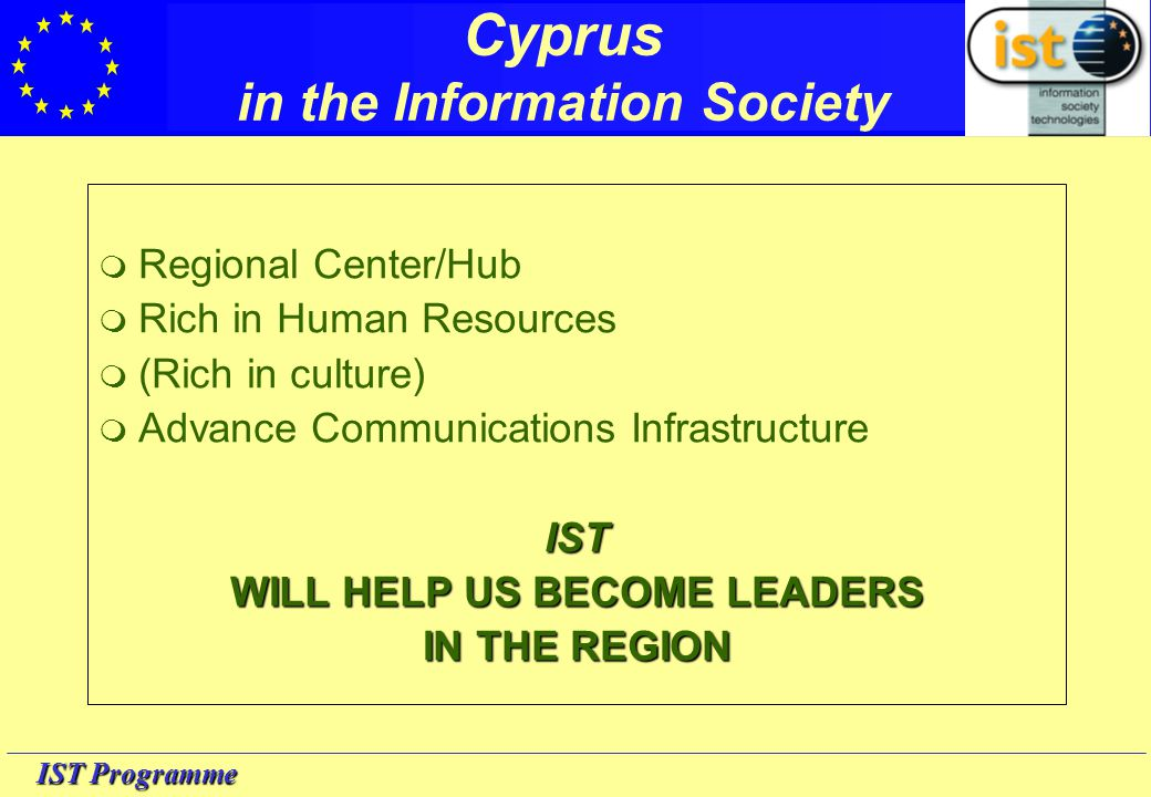 IST Programme Cyprus in the Information Society  Regional Center/Hub  Rich in Human Resources  (Rich in culture)  Advance Communications InfrastructureIST WILL HELP US BECOME LEADERS IN THE REGION
