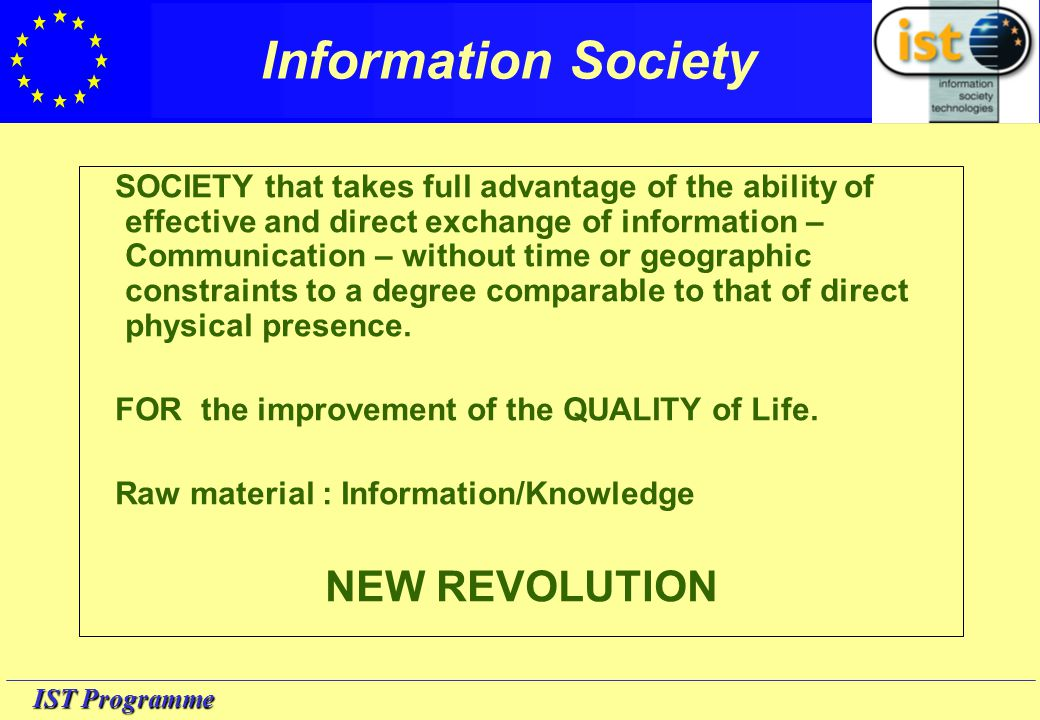 IST Programme Information Society The European Union writes: One of Europe's most important contributions to the way people around the world are thinking about the revolution in information and communications technologies is the name now attached to it - the information society .