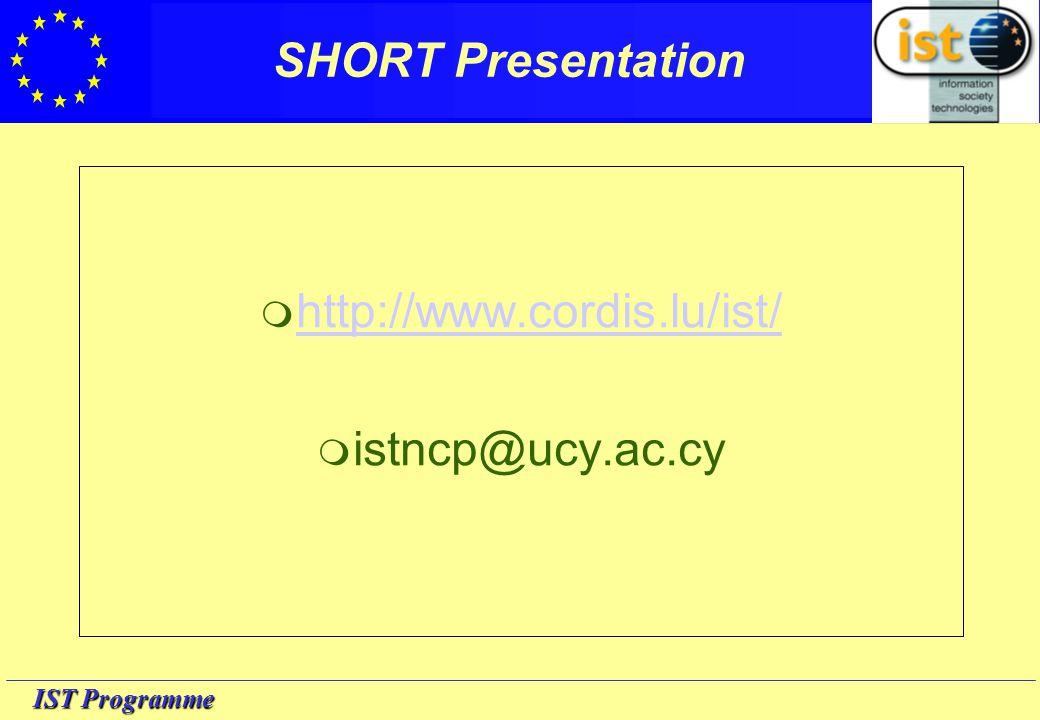 IST Programme SHORT Presentation  http://www.cordis.lu/ist/ http://www.cordis.lu/ist/  istncp@ucy.ac.cy