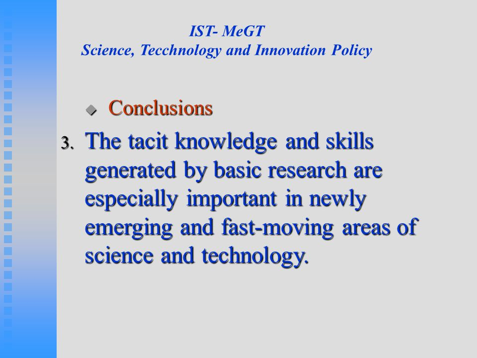 IST- MeGT Science, Tecchnology and Innovation Policy  Conclusions 3. The tacit knowledge and skills generated by basic research are especially import