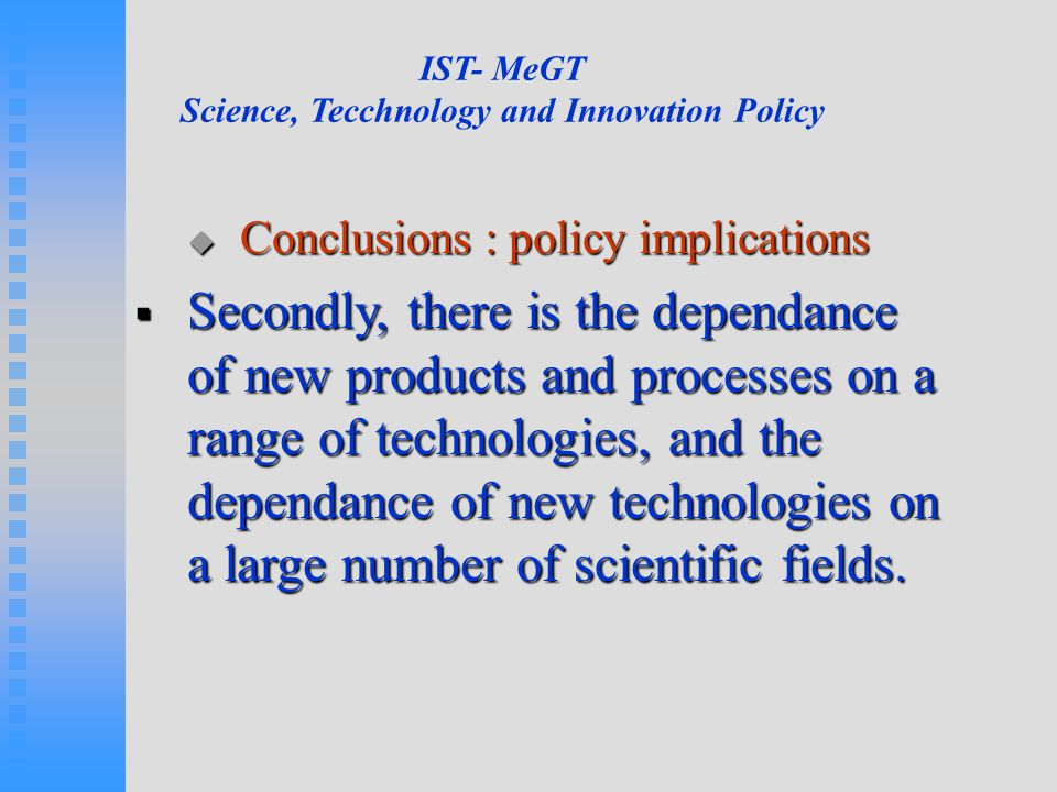 IST- MeGT Science, Tecchnology and Innovation Policy  Conclusions : policy implications  Secondly, there is the dependance of new products and proce