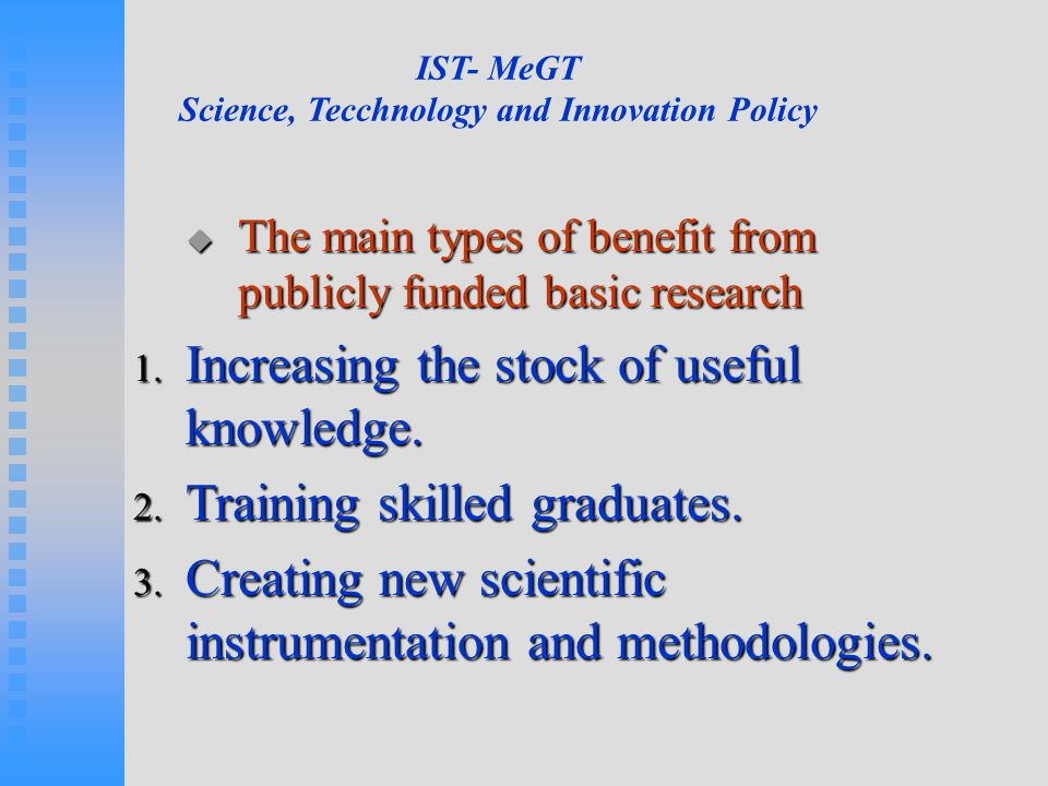  The main types of benefit from publicly funded basic research 1. Increasing the stock of useful knowledge. 2. Training skilled graduates. 3. Creatin