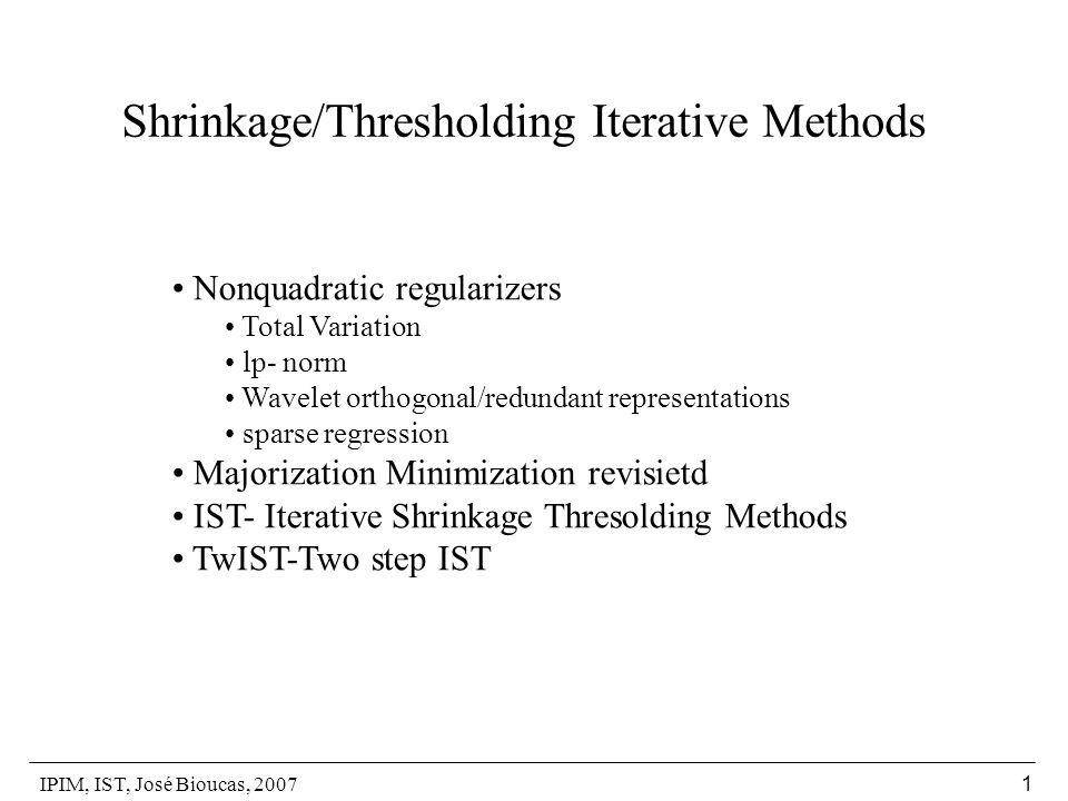 IPIM, IST, José Bioucas, 2007 1 Shrinkage/Thresholding Iterative Methods Nonquadratic regularizers Total Variation lp- norm Wavelet orthogonal/redundant representations sparse regression Majorization Minimization revisietd IST- Iterative Shrinkage Thresolding Methods TwIST-Two step IST