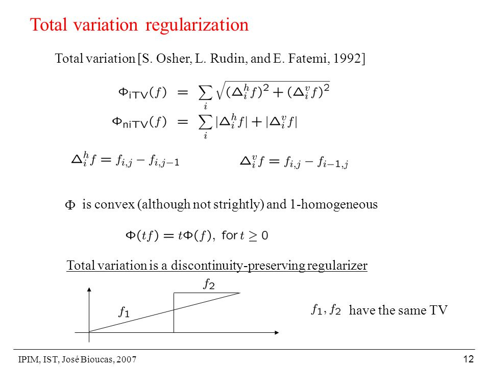 IPIM, IST, José Bioucas, 2007 12 Total variation regularization Total variation [S. Osher, L. Rudin, and E. Fatemi, 1992]  is convex (although not st