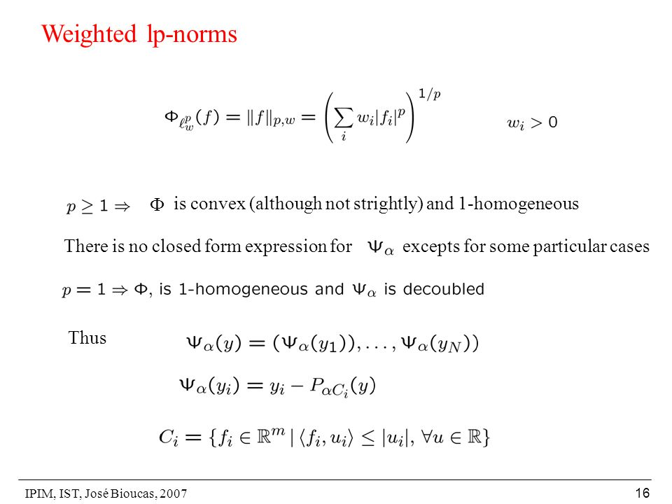 IPIM, IST, José Bioucas, 2007 16 Weighted lp-norms  is convex (although not strightly) and 1-homogeneous There is no closed form expression for excepts for some particular cases Thus