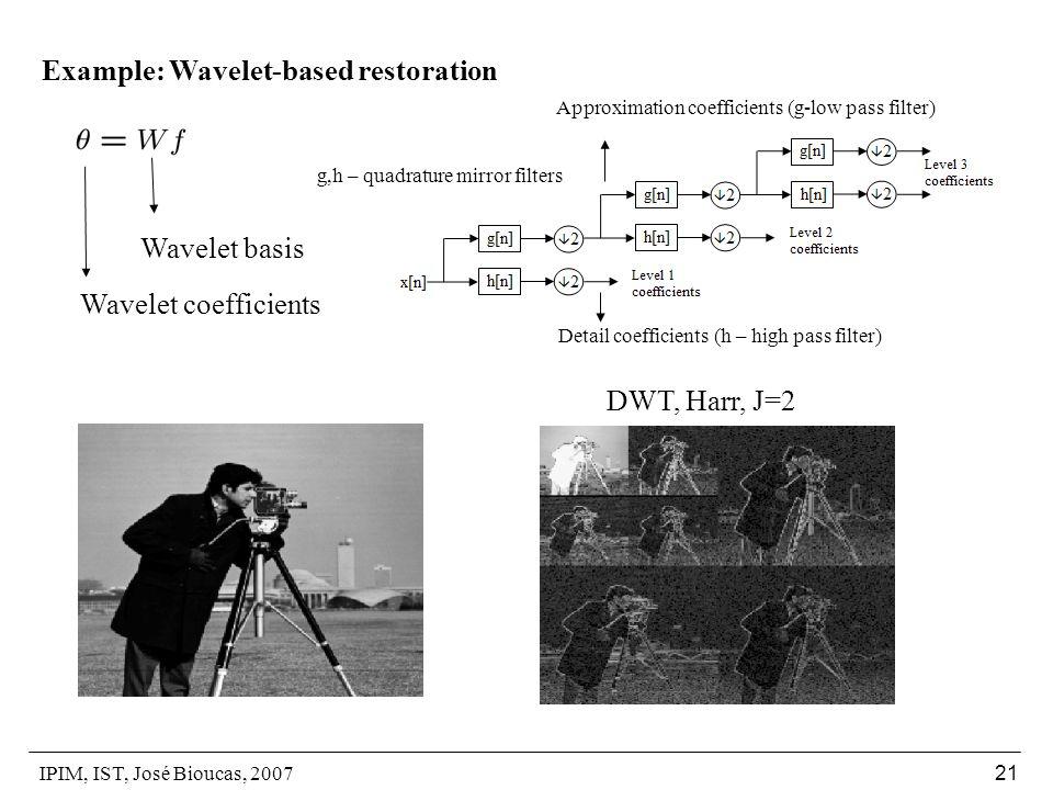 IPIM, IST, José Bioucas, 2007 21 Example: Wavelet-based restoration Wavelet basis Wavelet coefficients Detail coefficients (h – high pass filter) Approximation coefficients (g-low pass filter) g,h – quadrature mirror filters DWT, Harr, J=2