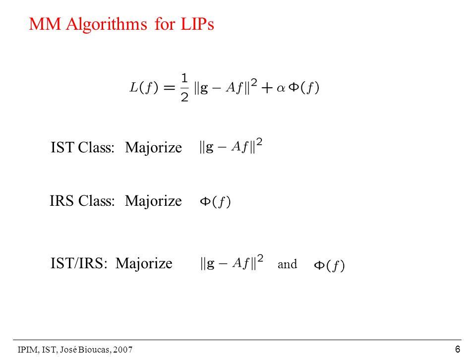 IPIM, IST, José Bioucas, 2007 6 MM Algorithms for LIPs IST Class: Majorize IRS Class: Majorize IST/IRS: Majorize and