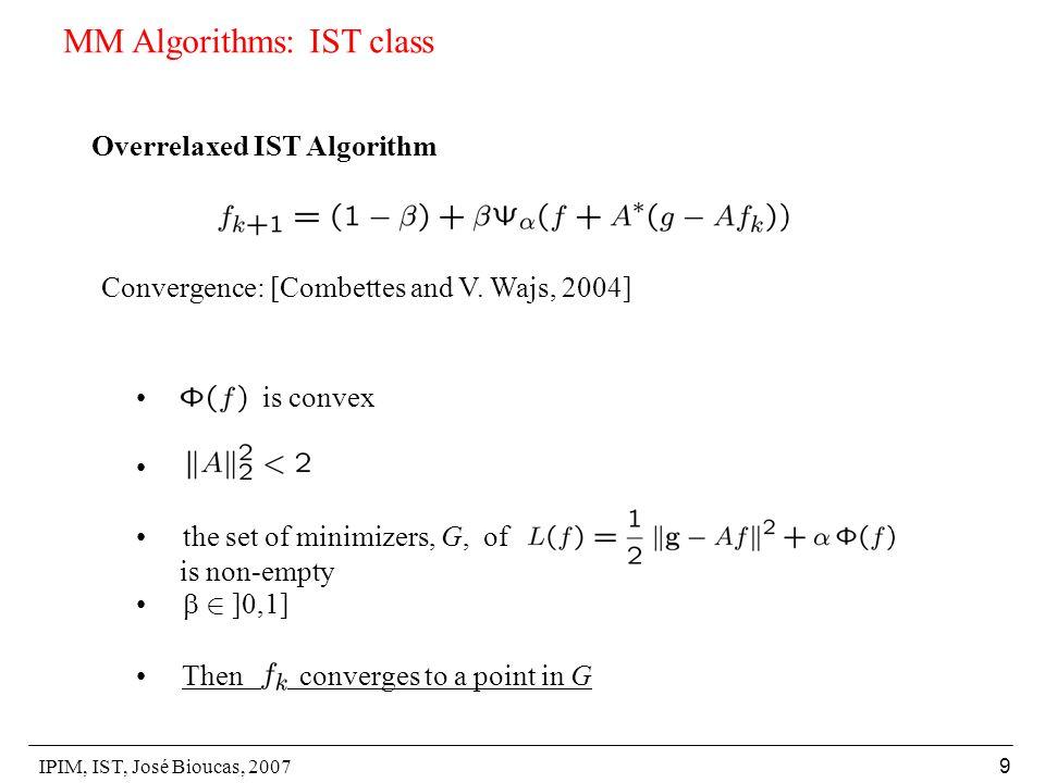 IPIM, IST, José Bioucas, 2007 9 MM Algorithms: IST class Overrelaxed IST Algorithm Convergence: [Combettes and V.