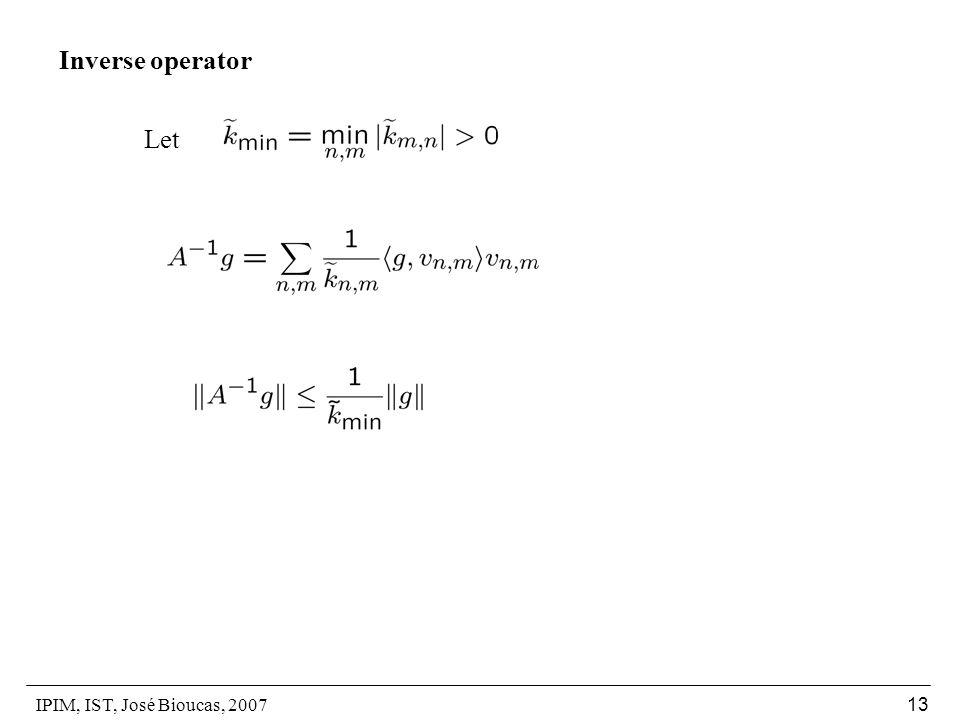 IPIM, IST, José Bioucas, 2007 13 Inverse operator Let