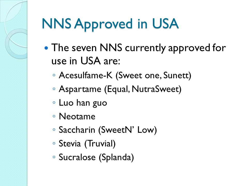 NNS Approved in USA The seven NNS currently approved for use in USA are: ◦ Acesulfame-K (Sweet one, Sunett) ◦ Aspartame (Equal, NutraSweet) ◦ Luo han guo ◦ Neotame ◦ Saccharin (SweetN' Low) ◦ Stevia (Truvial) ◦ Sucralose (Splanda)