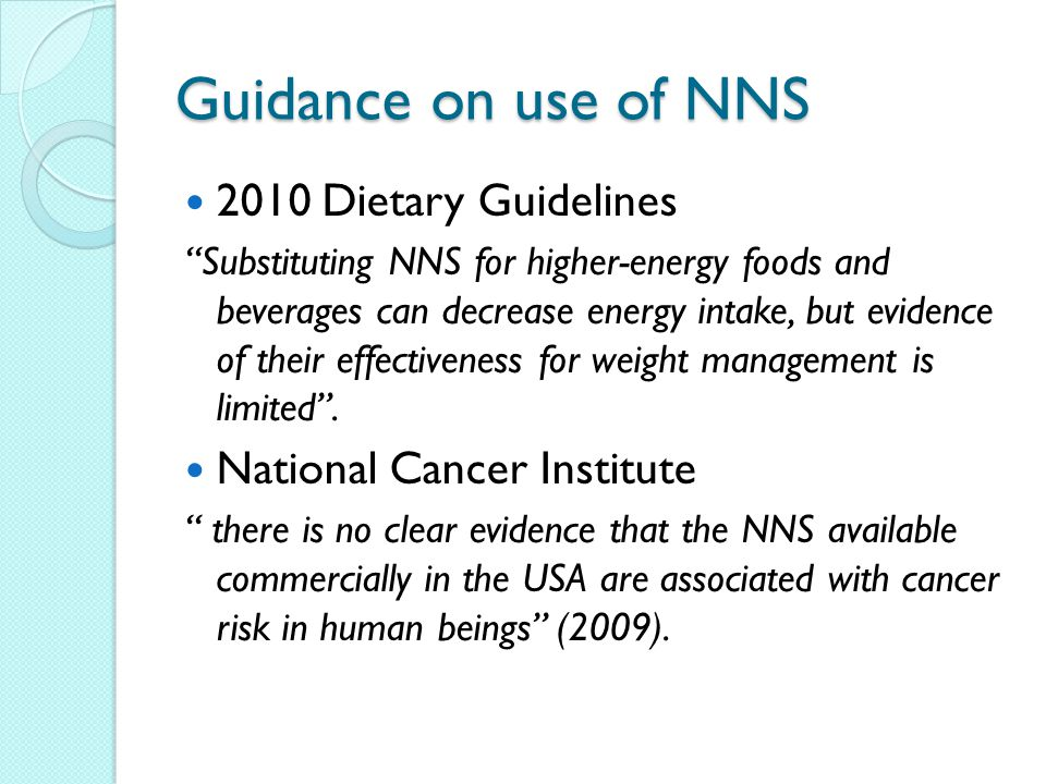 Guidance on use of NNS 2010 Dietary Guidelines Substituting NNS for higher-energy foods and beverages can decrease energy intake, but evidence of their effectiveness for weight management is limited .